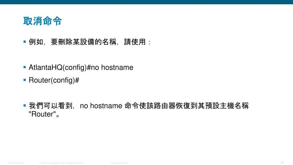 取消命令 例如,要刪除某設備的名稱,請使用: AtlantaHQ(config)#no hostname Router(config)#
