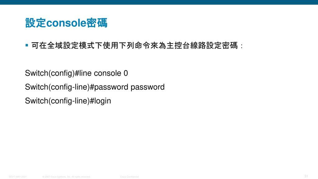 設定console密碼 可在全域設定模式下使用下列命令來為主控台線路設定密碼: Switch(config)#line console 0