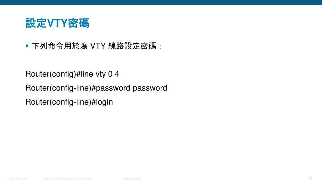 設定VTY密碼 下列命令用於為 VTY 線路設定密碼: Router(config)#line vty 0 4
