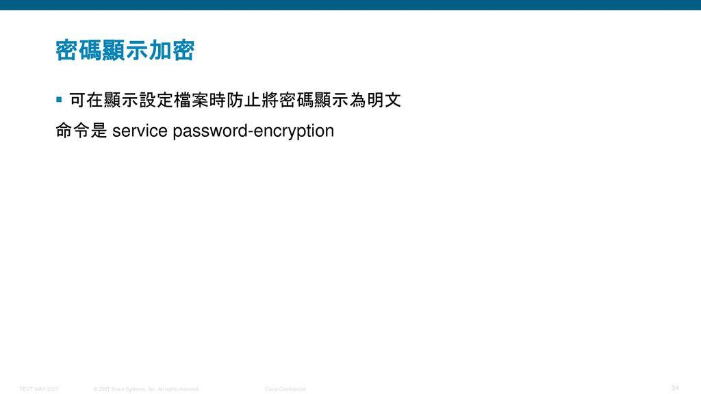 密碼顯示加密 可在顯示設定檔案時防止將密碼顯示為明文 命令是 service password-encryption