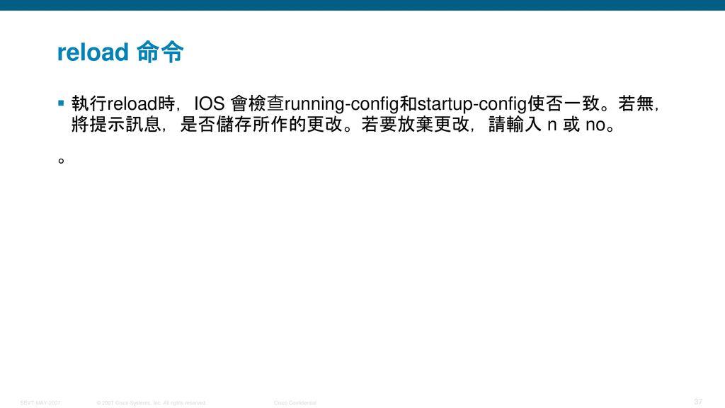 reload 命令 執行reload時,IOS 會檢查running-config和startup-config使否一致。若無,將提示訊息,是否儲存所作的更改。若要放棄更改,請輸入 n 或 no。 。