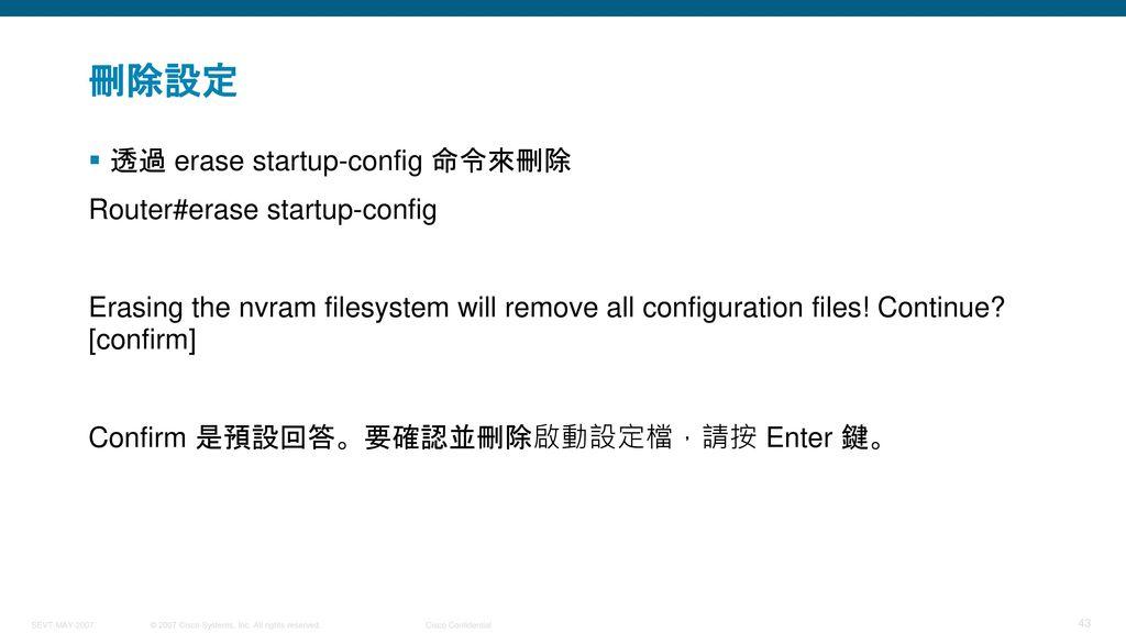 刪除設定 透過 erase startup-config 命令來刪除 Router#erase startup-config
