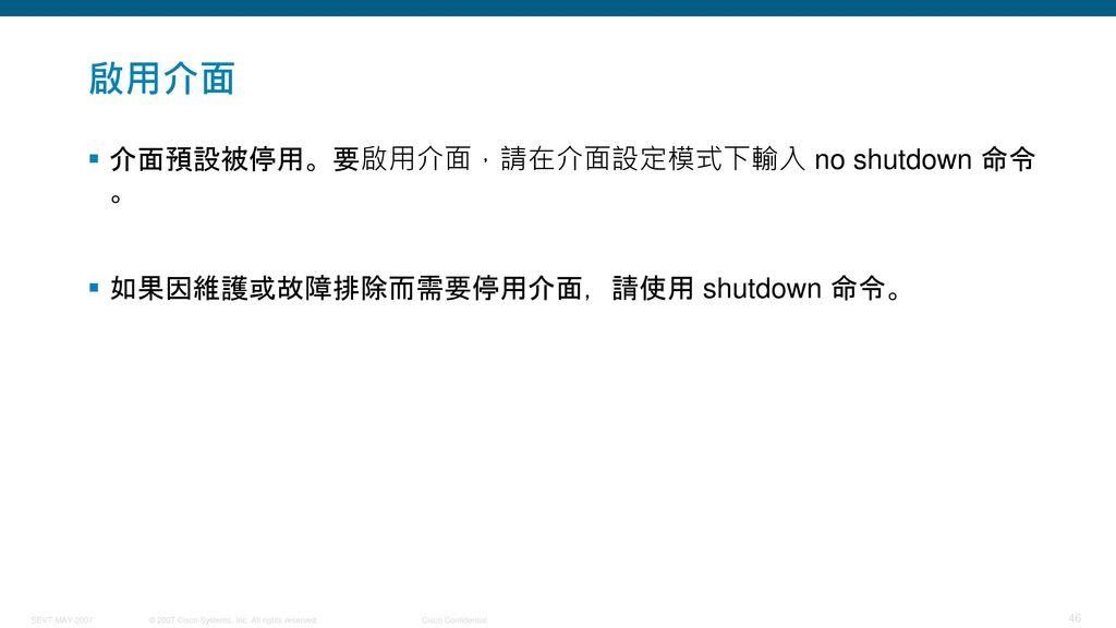 啟用介面 介面預設被停用。要啟用介面,請在介面設定模式下輸入 no shutdown 命令。