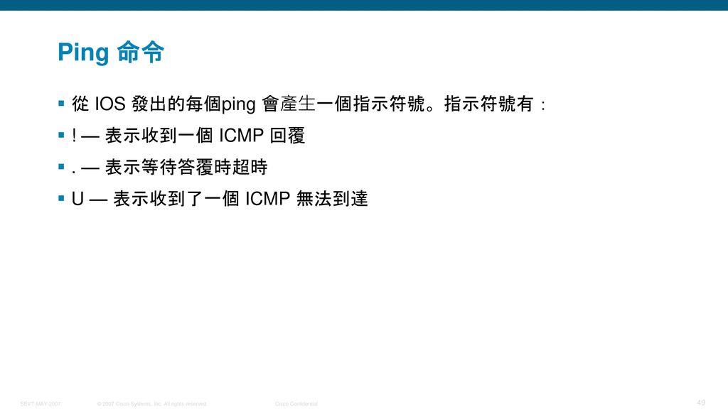 Ping 命令 從 IOS 發出的每個ping 會產生一個指示符號。指示符號有: ! — 表示收到一個 ICMP 回覆