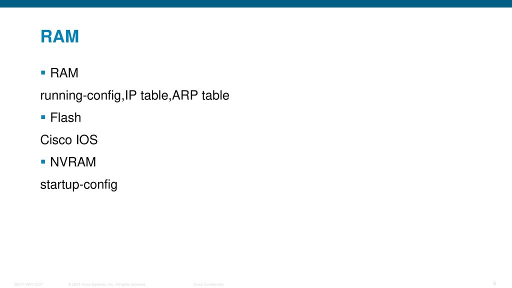 RAM RAM running-config,IP table,ARP table Flash Cisco IOS NVRAM
