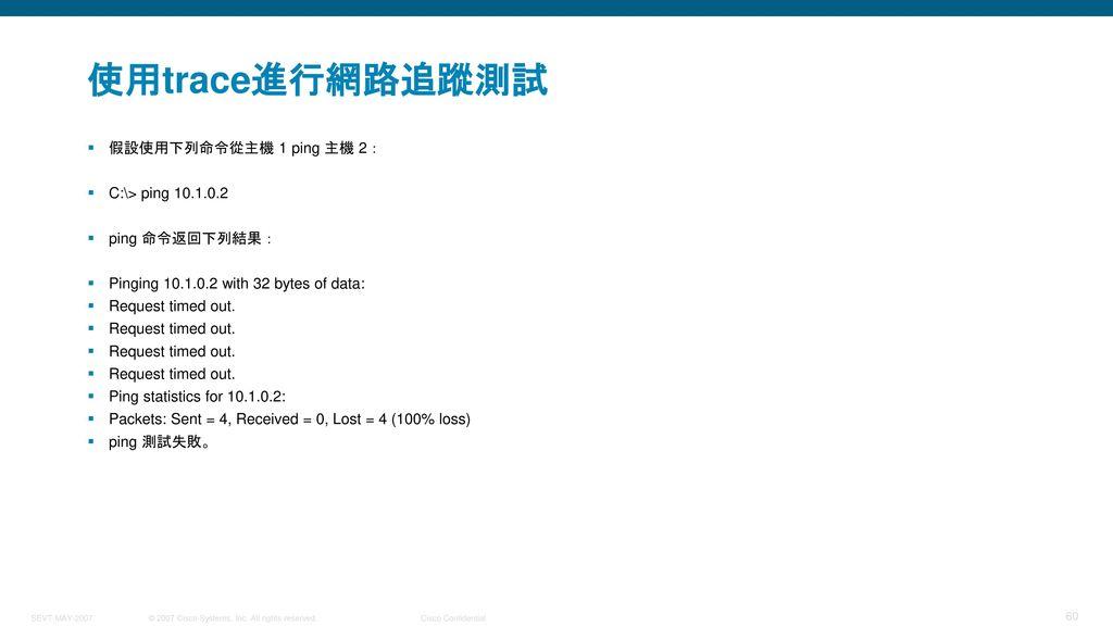 使用trace進行網路追蹤測試 假設使用下列命令從主機 1 ping 主機 2: C:\> ping 10.1.0.2