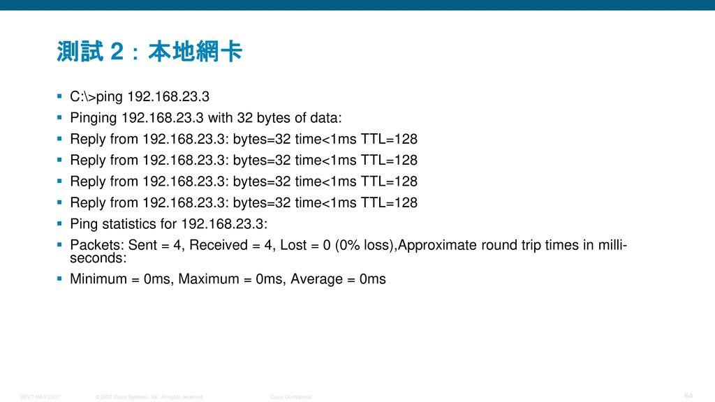 測試 2:本地網卡 C:\>ping 192.168.23.3. Pinging 192.168.23.3 with 32 bytes of data: Reply from 192.168.23.3: bytes=32 time<1ms TTL=128.