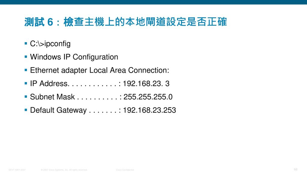 測試 6:檢查主機上的本地閘道設定是否正確 C:\>ipconfig Windows IP Configuration