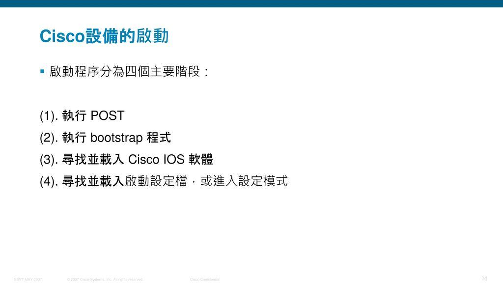 Cisco設備的啟動 啟動程序分為四個主要階段: (1). 執行 POST (2). 執行 bootstrap 程式