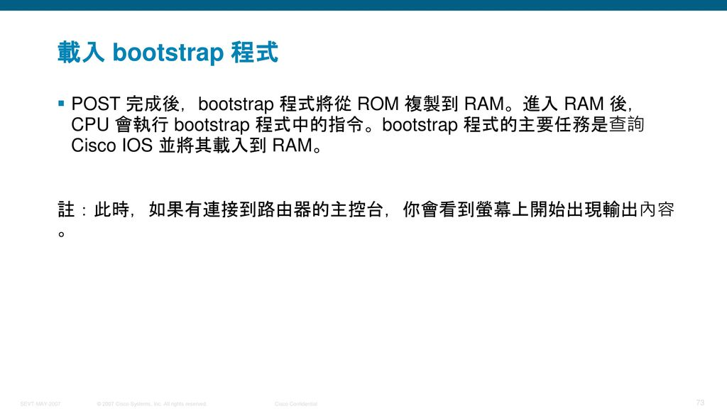 載入 bootstrap 程式 POST 完成後,bootstrap 程式將從 ROM 複製到 RAM。進入 RAM 後,CPU 會執行 bootstrap 程式中的指令。bootstrap 程式的主要任務是查詢 Cisco IOS 並將其載入到 RAM。