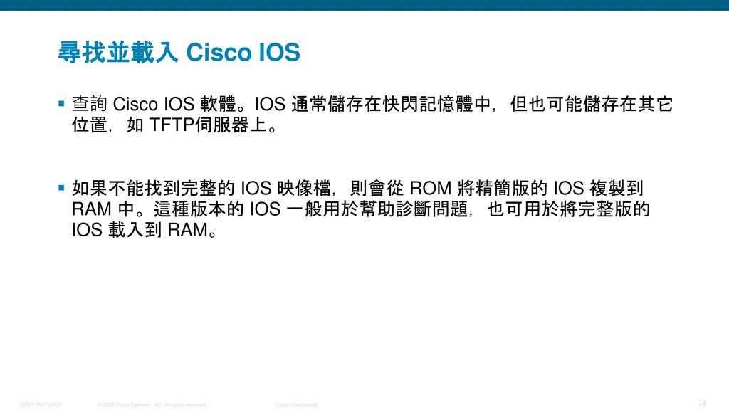 尋找並載入 Cisco IOS 查詢 Cisco IOS 軟體。IOS 通常儲存在快閃記憶體中,但也可能儲存在其它位置,如 TFTP伺服器上。
