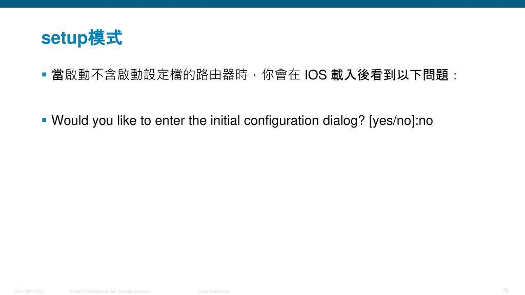 setup模式 當啟動不含啟動設定檔的路由器時,你會在 IOS 載入後看到以下問題: