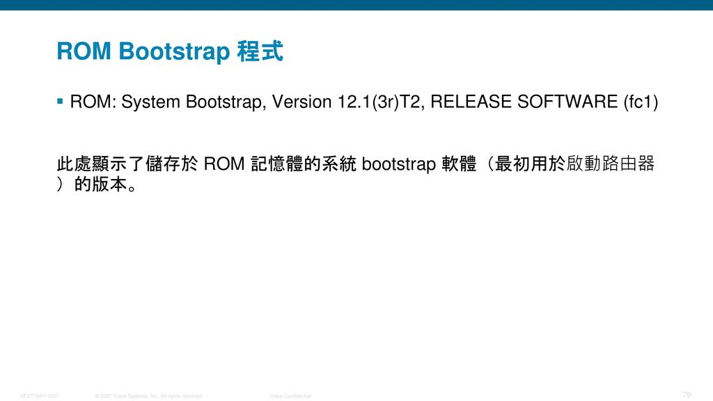 ROM Bootstrap 程式 ROM: System Bootstrap, Version 12.1(3r)T2, RELEASE SOFTWARE (fc1) 此處顯示了儲存於 ROM 記憶體的系統 bootstrap 軟體(最初用於啟動路由器)的版本。