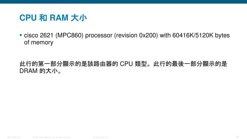 CPU 和 RAM 大小 cisco 2621 (MPC860) processor (revision 0x200) with 60416K/5120K bytes of memory.