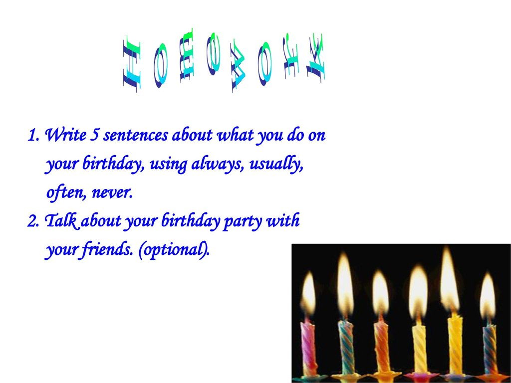 Homework 1. Write 5 sentences about what you do on your birthday, using always, usually, often, never.