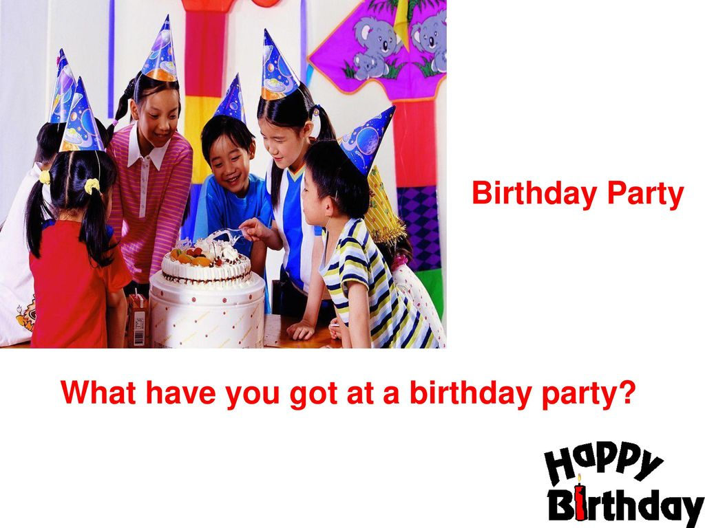 Birthday Party What have you got at a birthday party