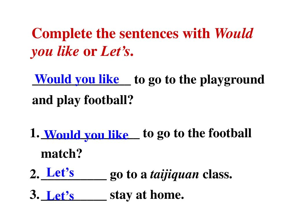 Complete the sentences with Would you like or Let's.