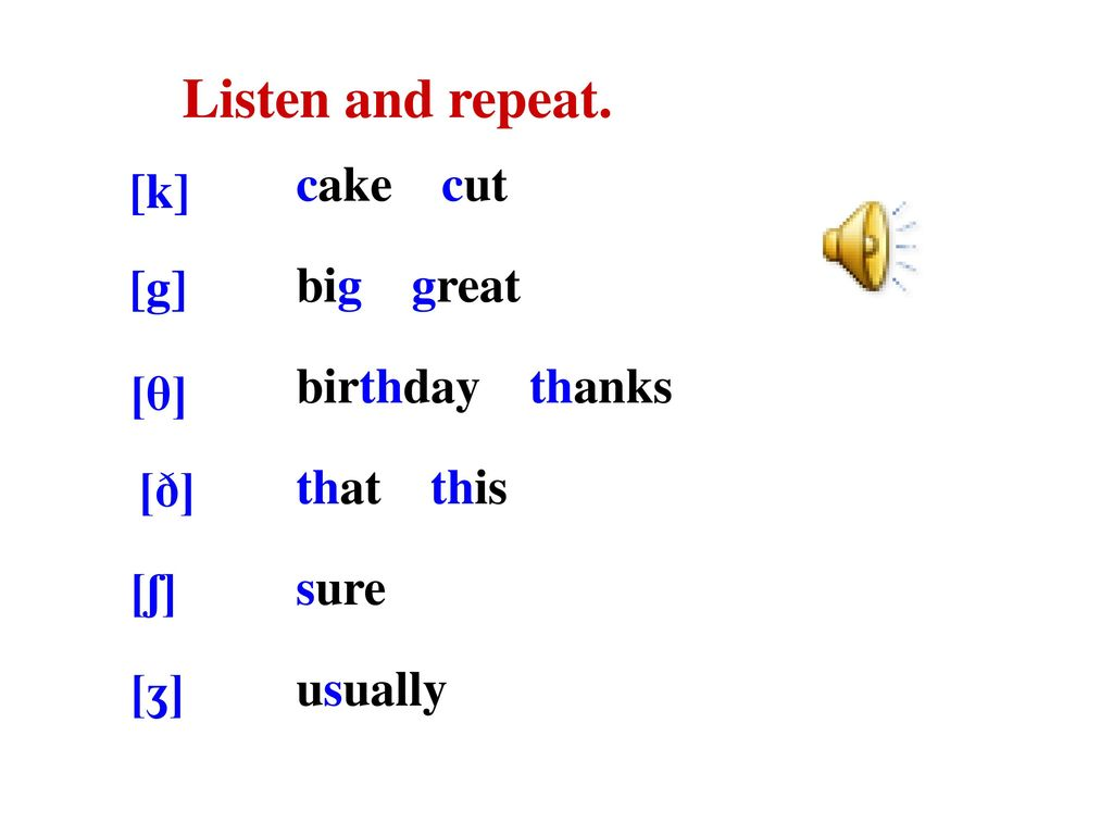 Listen and repeat. cake cut [k] big great birthday thanks [g]