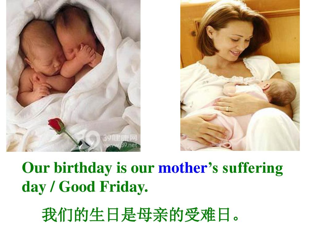 Our birthday is our mother's suffering day / Good Friday.