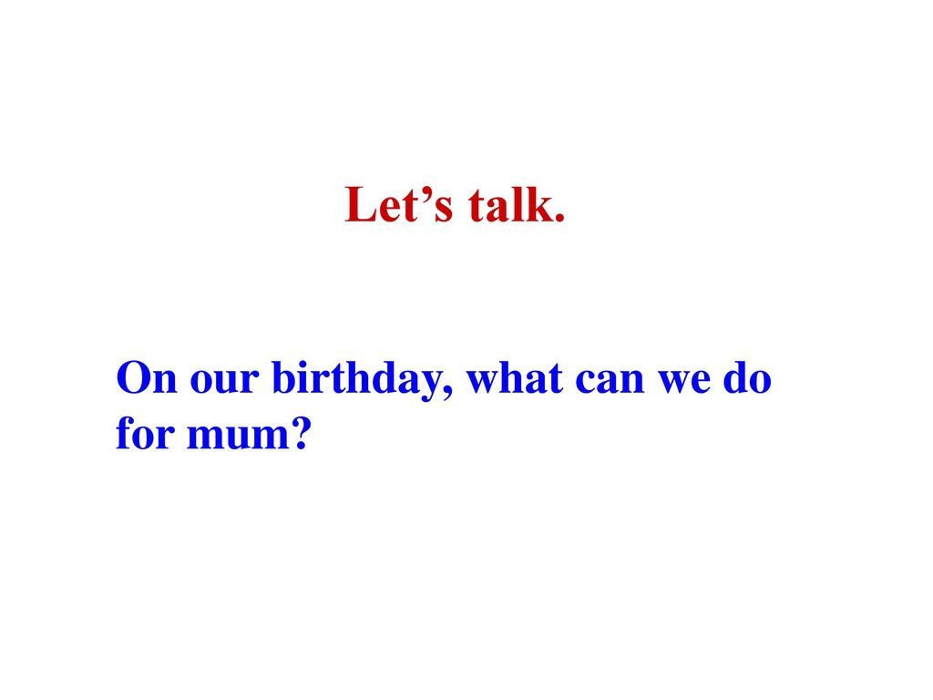 Let's talk. On our birthday, what can we do for mum