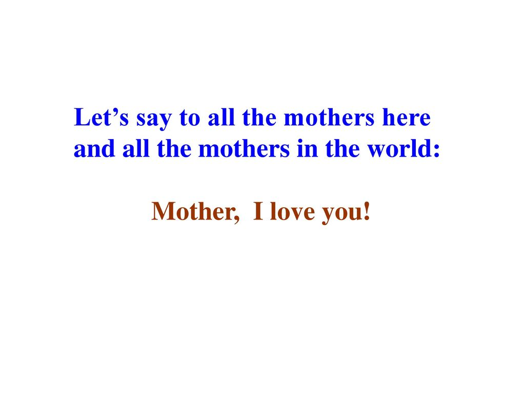 Let's say to all the mothers here and all the mothers in the world: