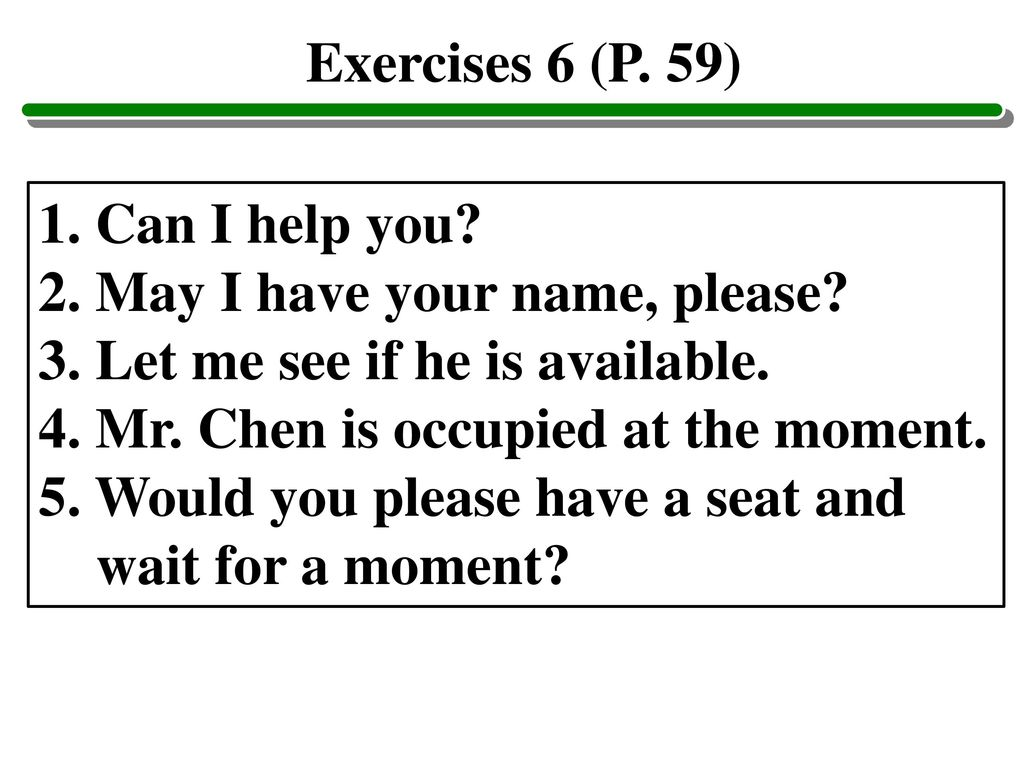 Exercises 6 (P. 59) 1. Can I help you 2. May I have your name, please 3. Let me see if he is available.