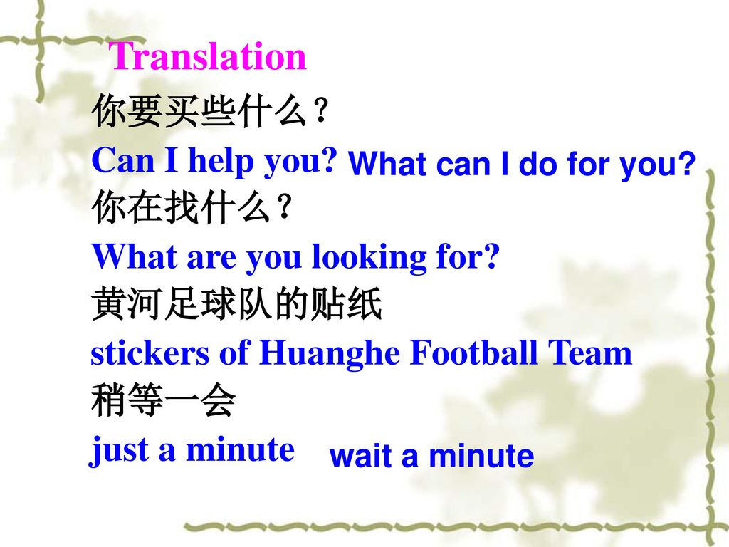 Translation 你要买些什么? Can I help you 你在找什么? What are you looking for