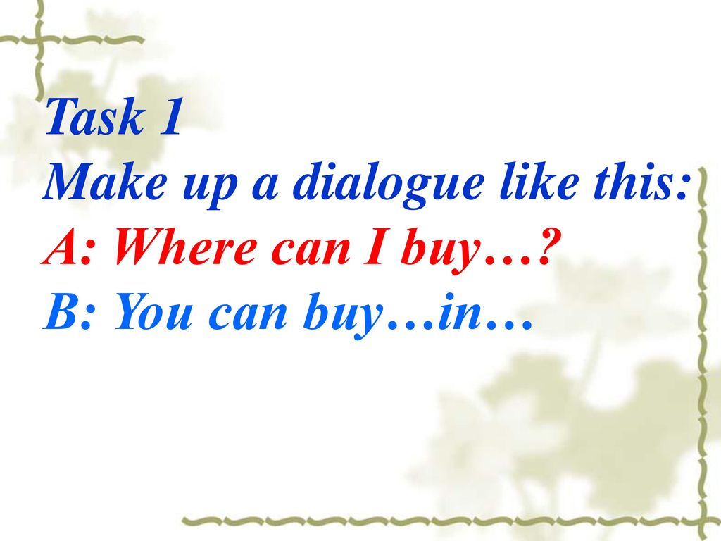 Task 1 Make up a dialogue like this: A: Where can I buy… B: You can buy…in…