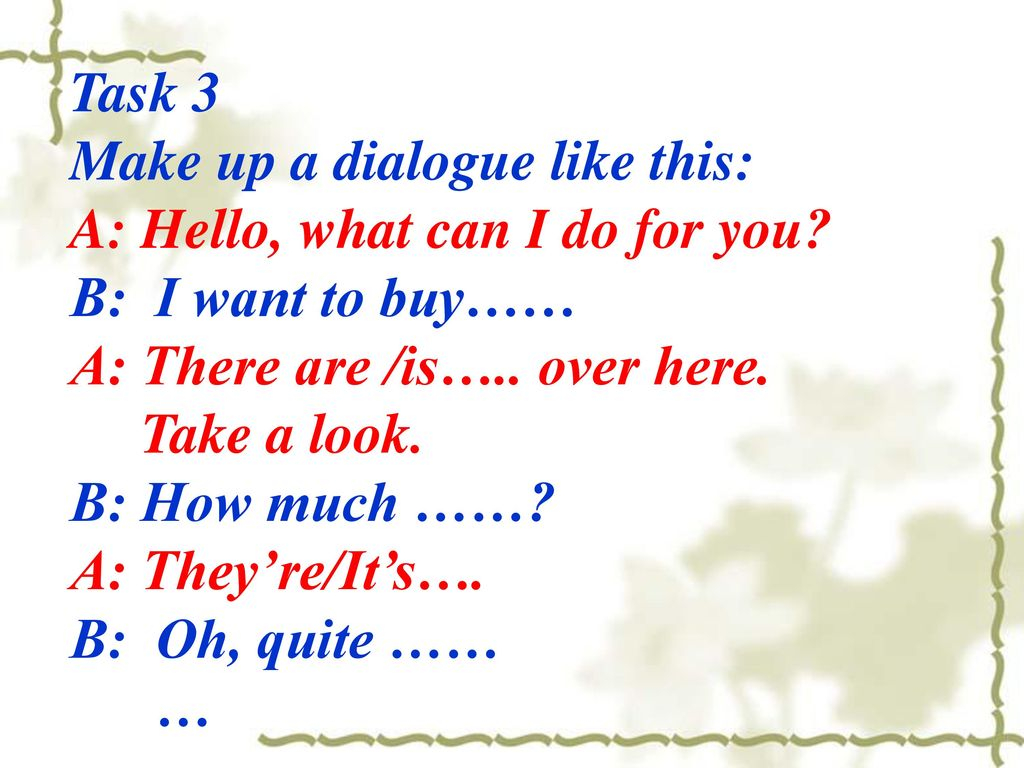 Task 3 Make up a dialogue like this: A: Hello, what can I do for you B: I want to buy…… A: There are /is….. over here.