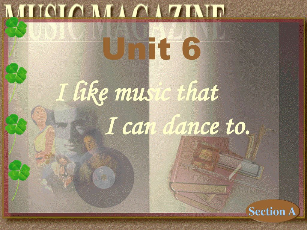 Unit 6 I like music that I can dance to. Section A