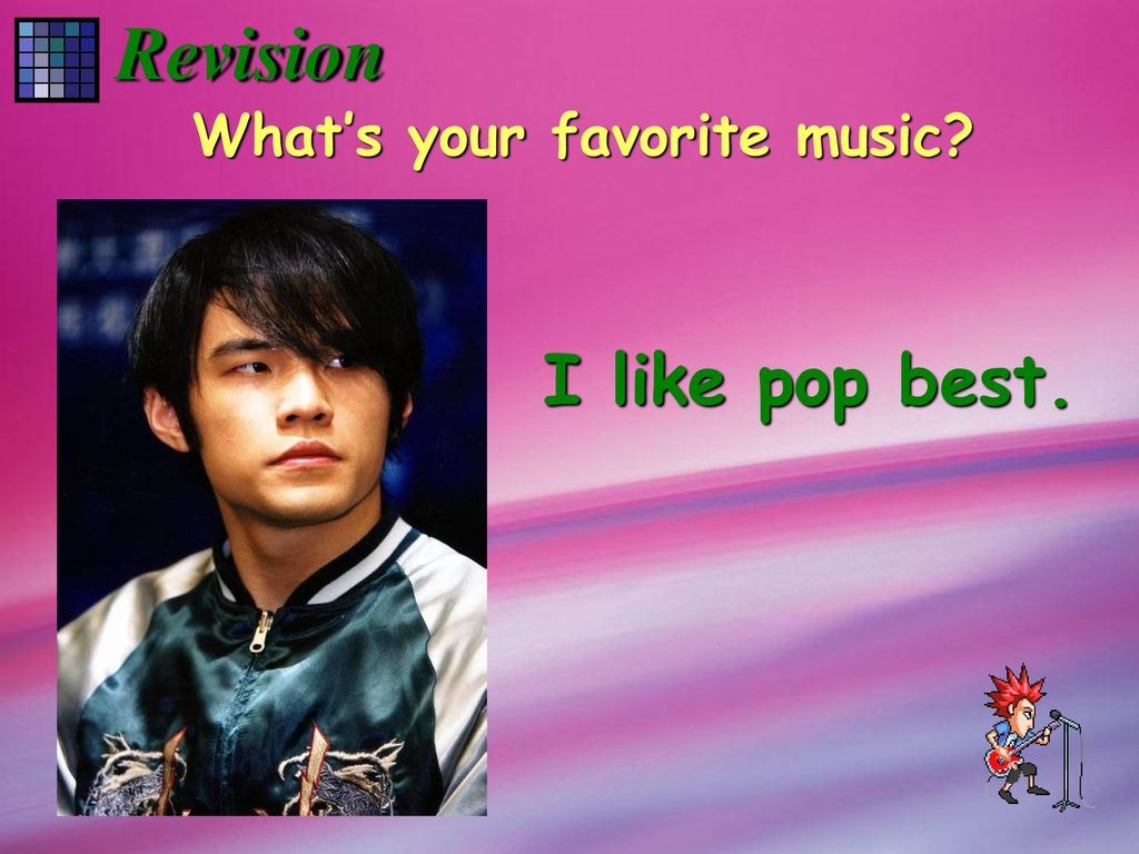Revision What's your favorite music I like pop best.