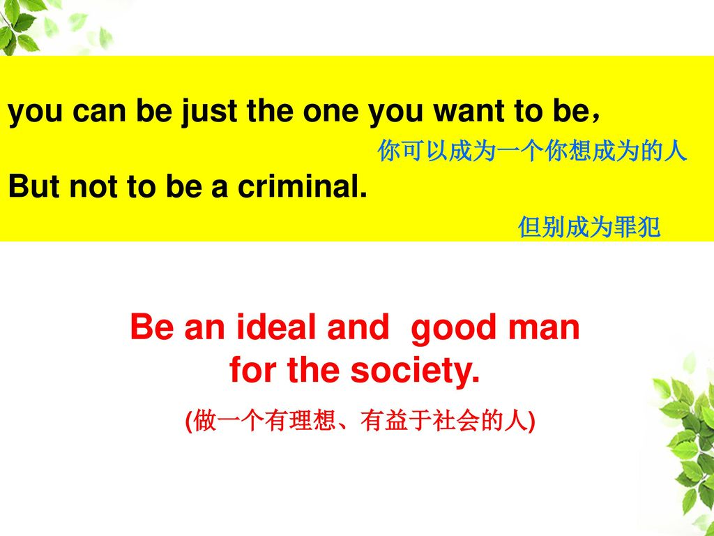 Be an ideal and good man for the society. (做一个有理想、有益于社会的人)