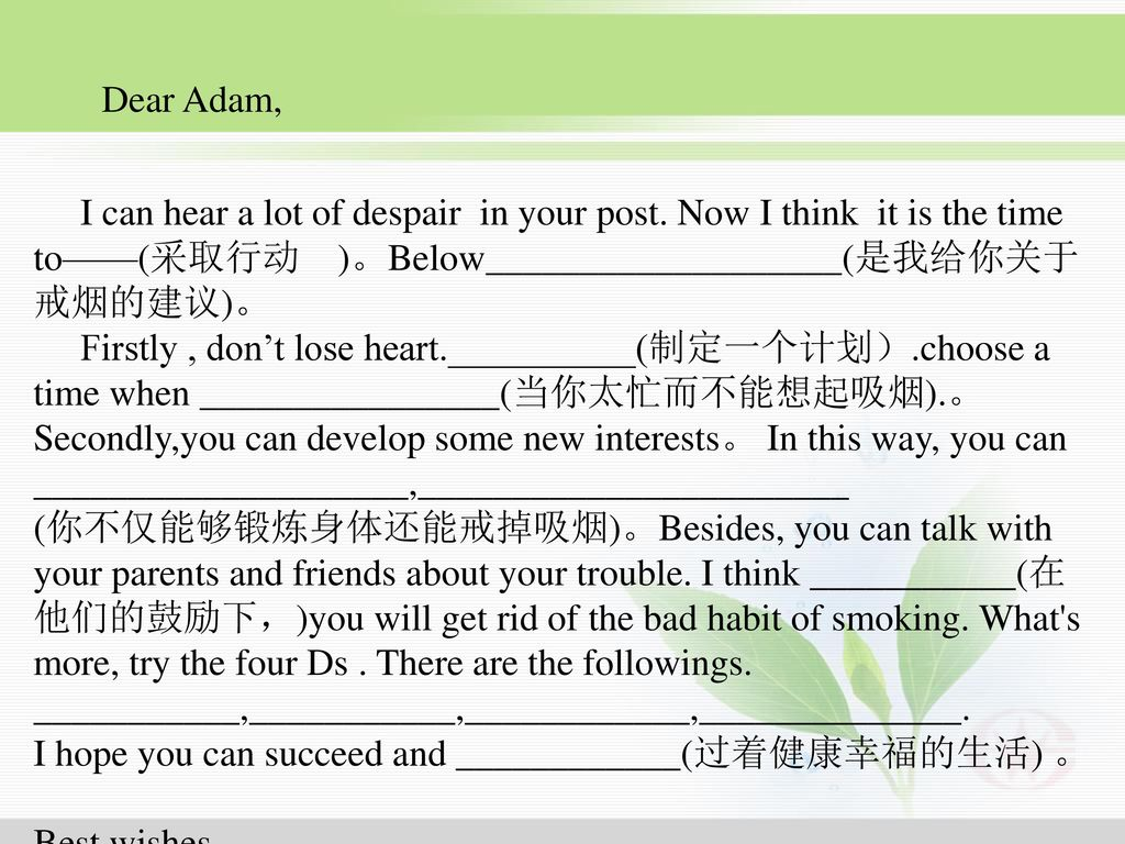 Dear Adam, I can hear a lot of despair in your post. Now I think it is the time. to——(采取行动 )。Below___________________(是我给你关于戒烟的建议)。