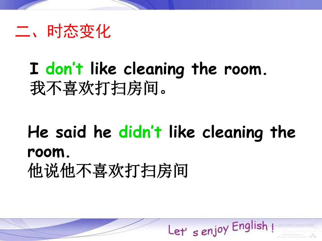 二、时态变化 I don't like cleaning the room. 我不喜欢打扫房间。 He said he didn't like cleaning the room.