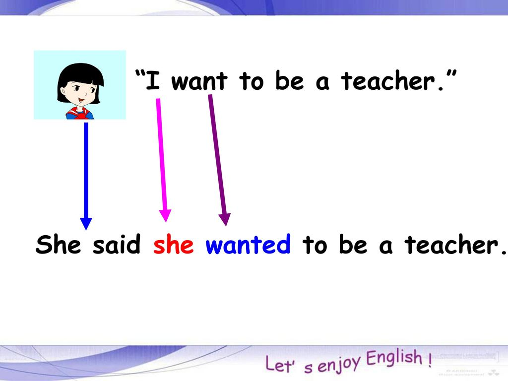 I want to be a teacher. She said she wanted to be a teacher.