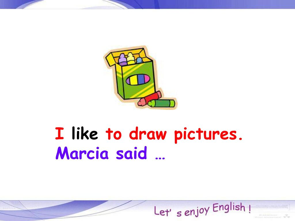 I like to draw pictures. Marcia said …