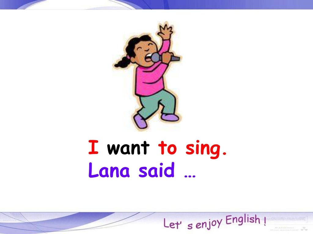 I want to sing. Lana said …