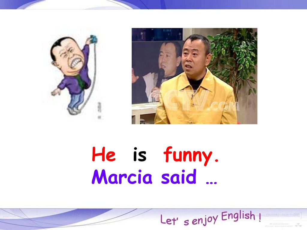 He is funny. Marcia said …