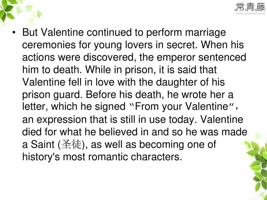 But Valentine continued to perform marriage ceremonies for young lovers in secret.