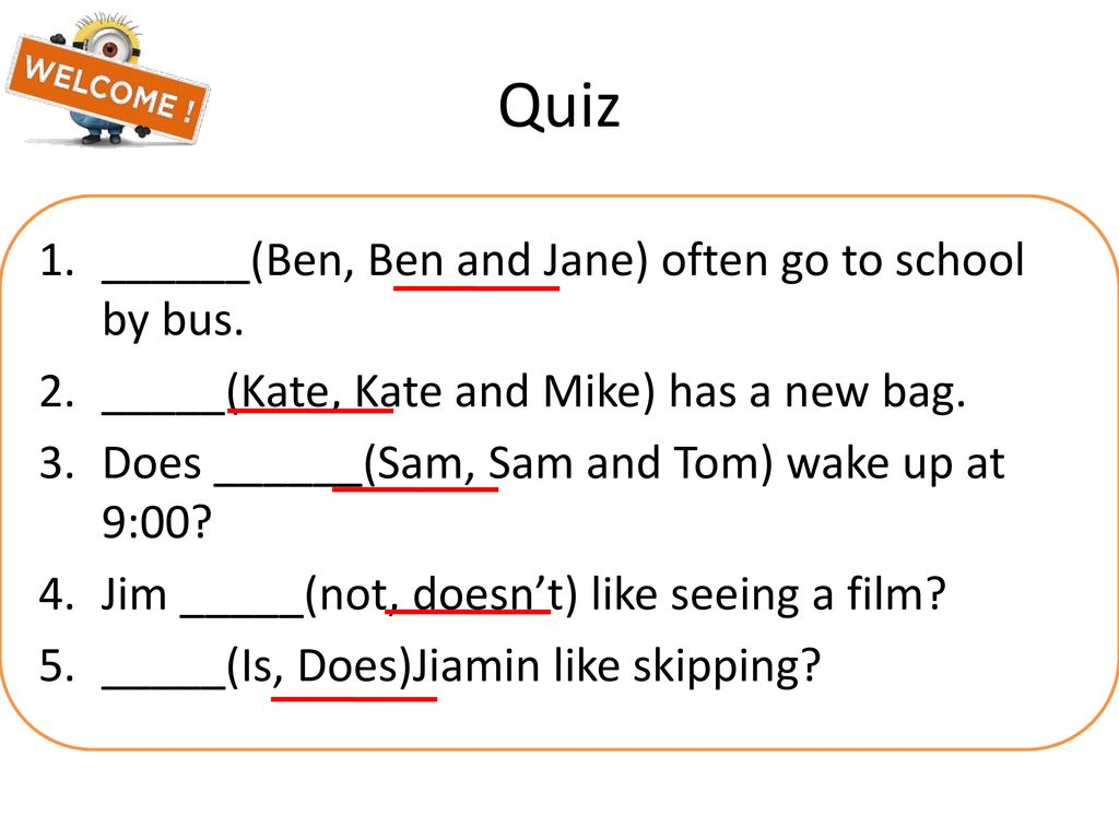 Quiz ______(Ben, Ben and Jane) often go to school by bus.