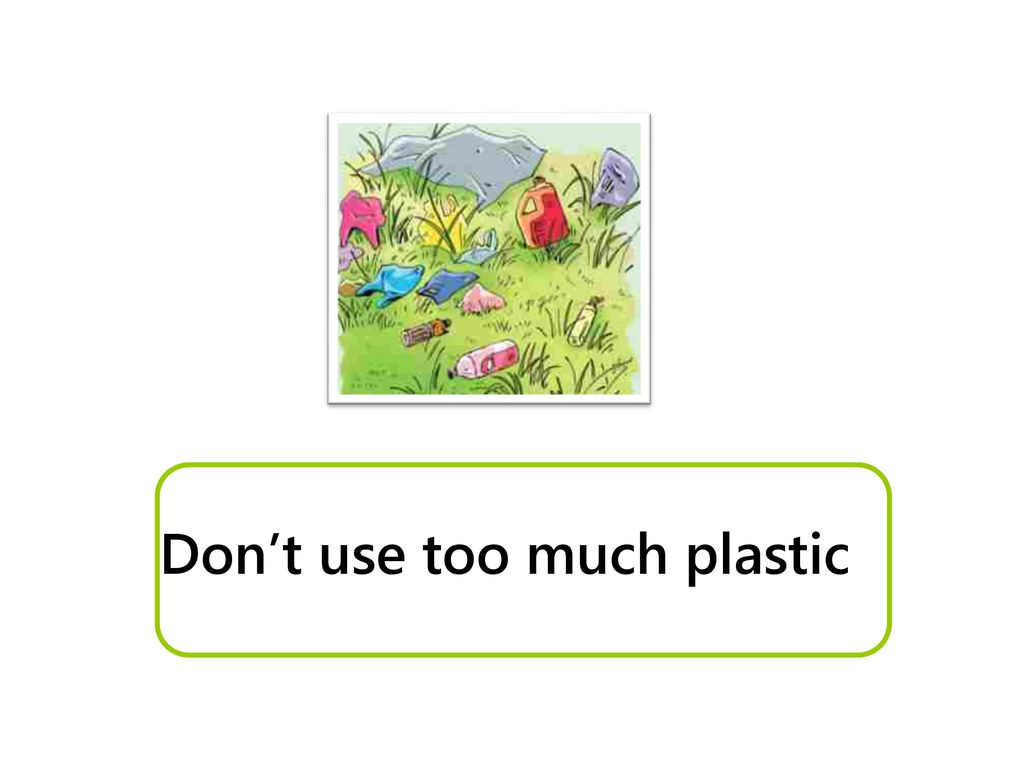 Don't use too much plastic