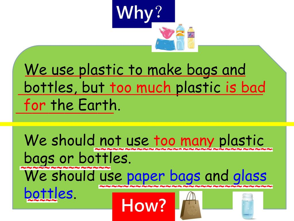 Why? We use plastic to make bags and bottles, but too much plastic is bad for the Earth. We should not use too many plastic bags or bottles.