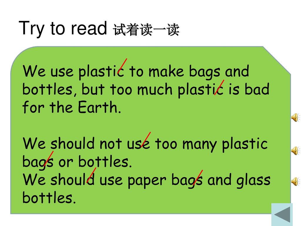 Try to read 试着读一读 We use plastic to make bags and bottles, but too much plastic is bad for the Earth.