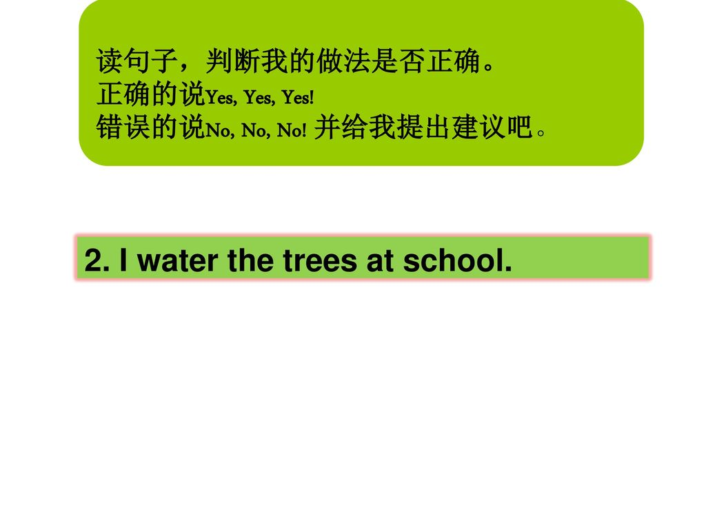 True or false Game: Yes or No 2. I water the trees at school.