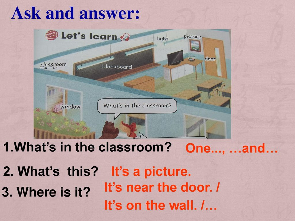 Ask and answer: 1.What's in the classroom One..., …and…