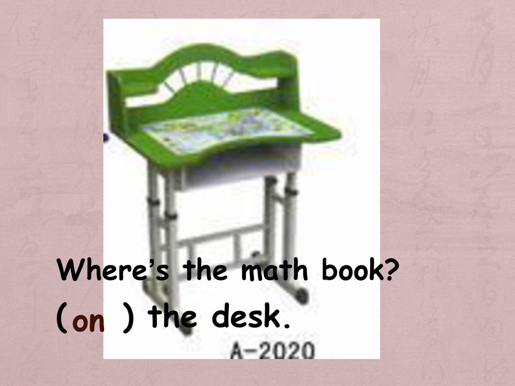Where's the math book ( ) the desk. on