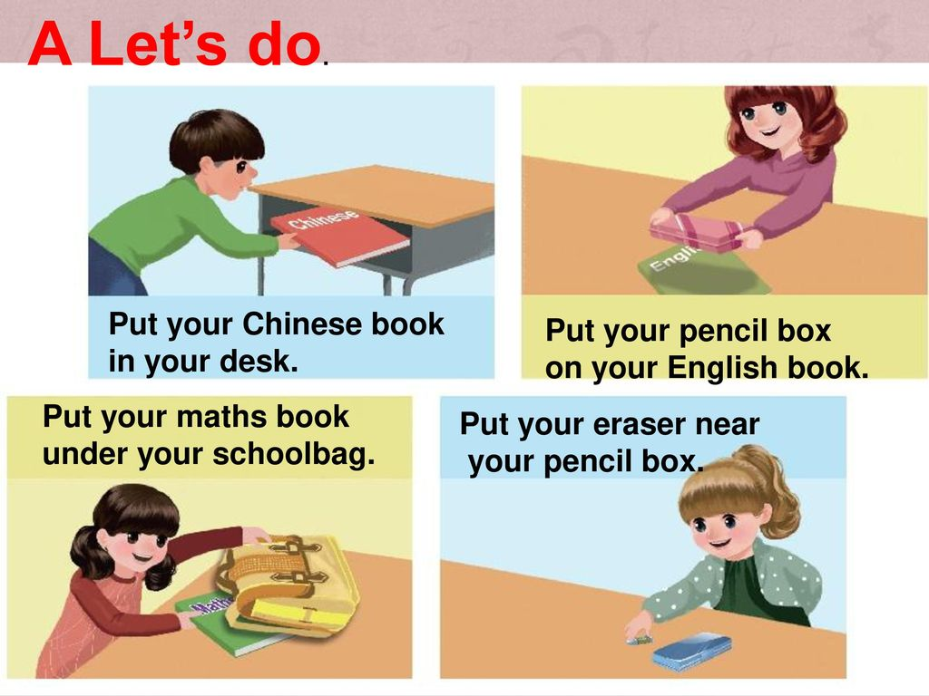 A Let's do. Put your Chinese book Put your pencil box in your desk.