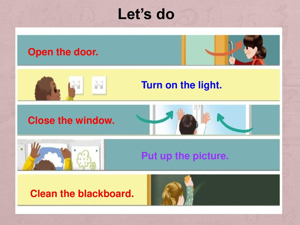 Let's do Open the door. Turn on the light. Close the window.