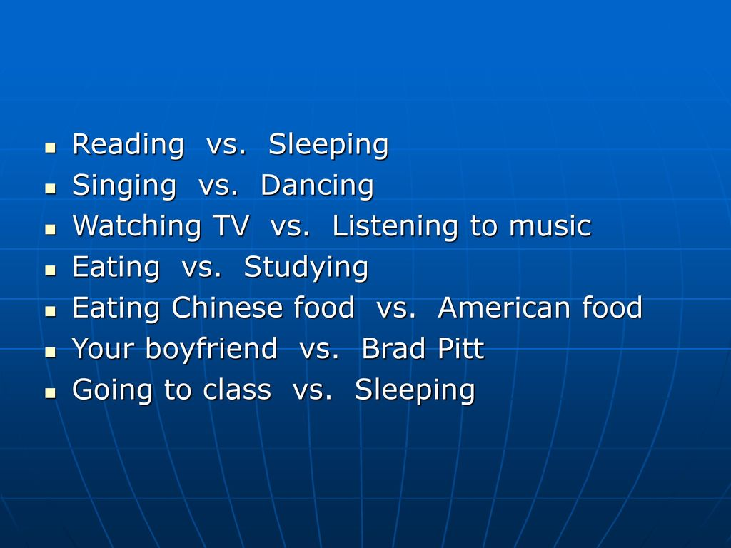 Reading vs. Sleeping Singing vs. Dancing. Watching TV vs. Listening to music. Eating vs. Studying.