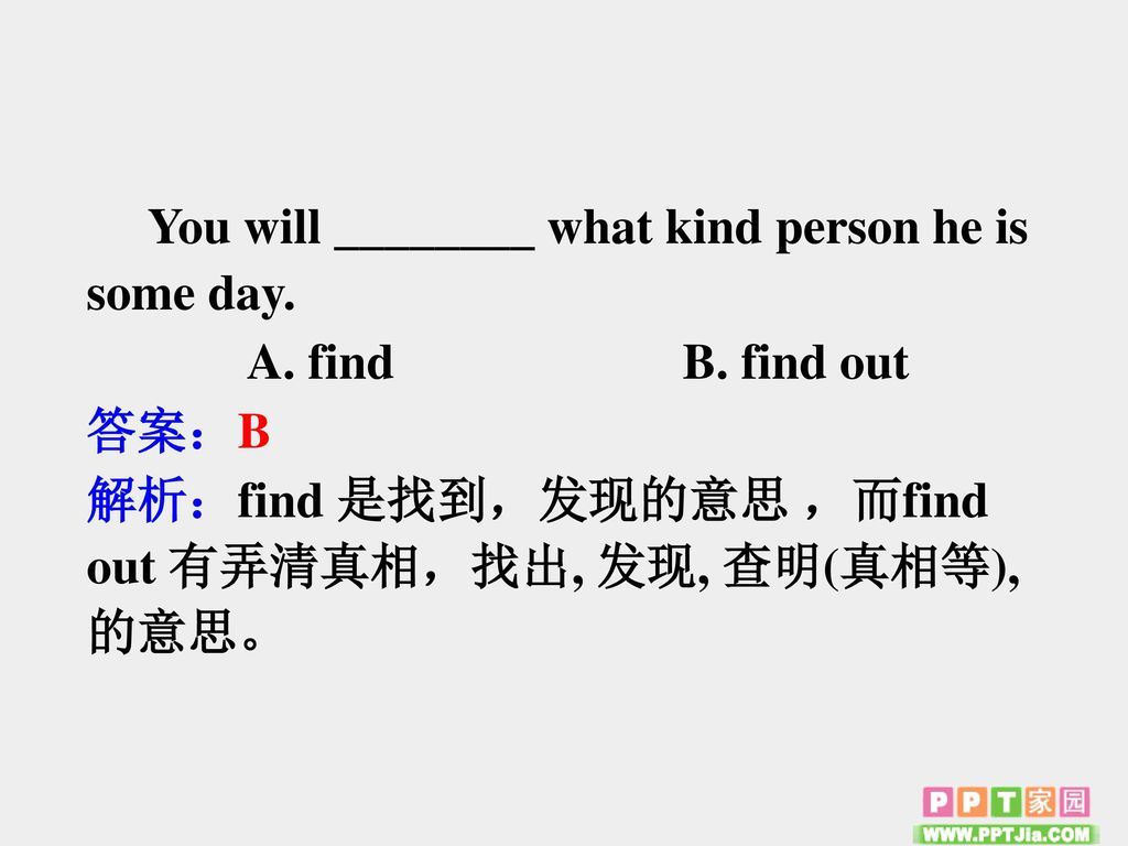 You will ________ what kind person he is some day.
